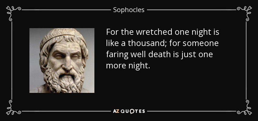 For the wretched one night is like a thousand; for someone faring well death is just one more night. - Sophocles