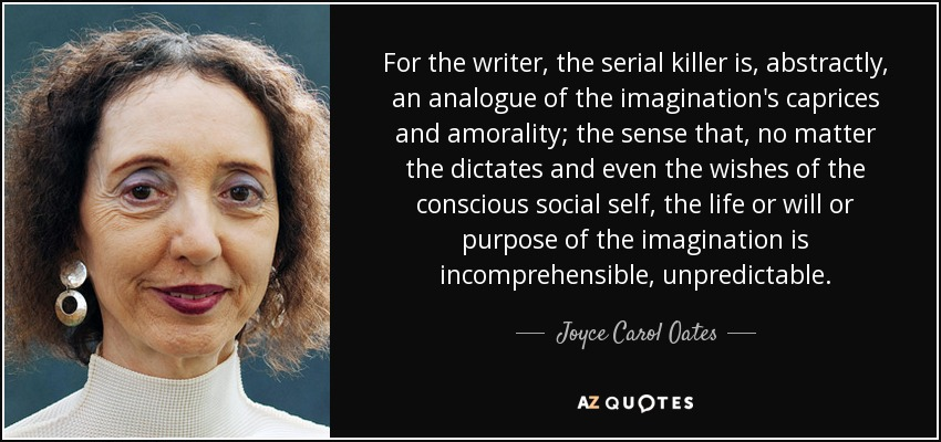 For the writer, the serial killer is, abstractly, an analogue of the imagination's caprices and amorality; the sense that, no matter the dictates and even the wishes of the conscious social self, the life or will or purpose of the imagination is incomprehensible, unpredictable. - Joyce Carol Oates