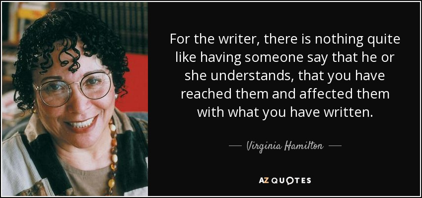 For the writer, there is nothing quite like having someone say that he or she understands, that you have reached them and affected them with what you have written. - Virginia Hamilton