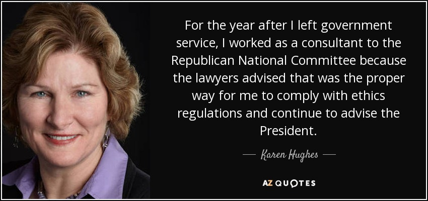 For the year after I left government service, I worked as a consultant to the Republican National Committee because the lawyers advised that was the proper way for me to comply with ethics regulations and continue to advise the President. - Karen Hughes