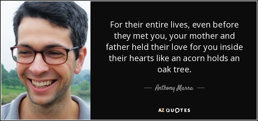 For their entire lives, even before they met you, your mother and father held their love for you inside their hearts like an acorn holds an oak tree. - Anthony Marra