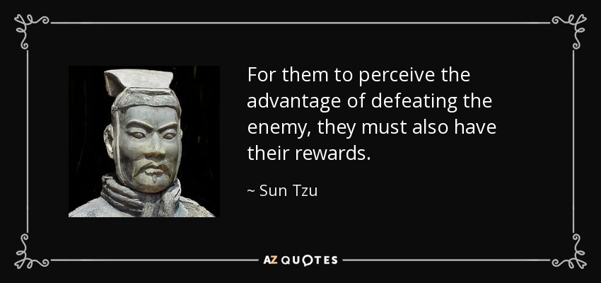 For them to perceive the advantage of defeating the enemy, they must also have their rewards. - Sun Tzu