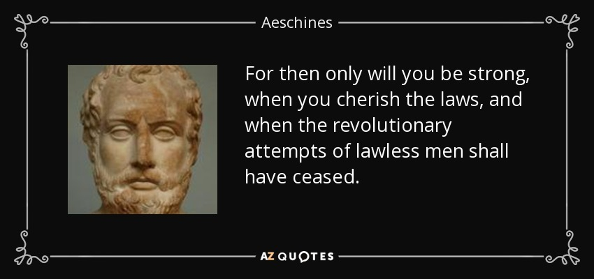 For then only will you be strong, when you cherish the laws, and when the revolutionary attempts of lawless men shall have ceased. - Aeschines