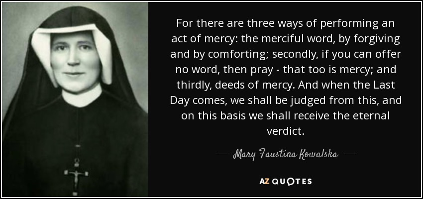 For there are three ways of performing an act of mercy: the merciful word, by forgiving and by comforting; secondly, if you can offer no word, then pray - that too is mercy; and thirdly, deeds of mercy. And when the Last Day comes, we shall be judged from this, and on this basis we shall receive the eternal verdict. - Mary Faustina Kowalska