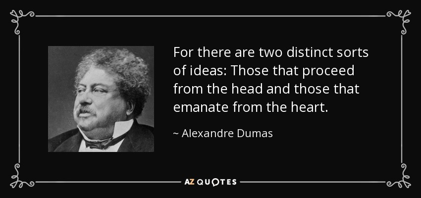For there are two distinct sorts of ideas: Those that proceed from the head and those that emanate from the heart. - Alexandre Dumas