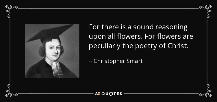 For there is a sound reasoning upon all flowers. For flowers are peculiarly the poetry of Christ. - Christopher Smart