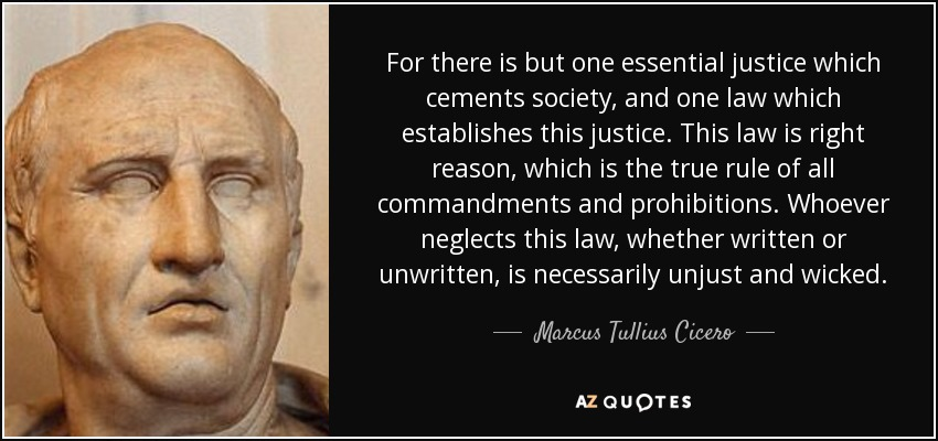 For there is but one essential justice which cements society, and one law which establishes this justice. This law is right reason, which is the true rule of all commandments and prohibitions. Whoever neglects this law, whether written or unwritten, is necessarily unjust and wicked. - Marcus Tullius Cicero