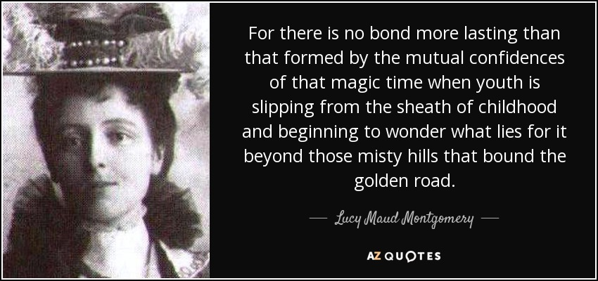 For there is no bond more lasting than that formed by the mutual confidences of that magic time when youth is slipping from the sheath of childhood and beginning to wonder what lies for it beyond those misty hills that bound the golden road. - Lucy Maud Montgomery