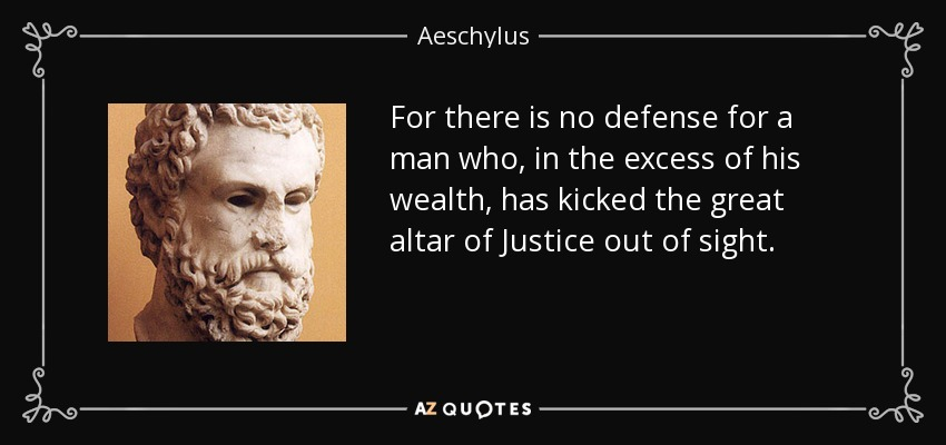 For there is no defense for a man who, in the excess of his wealth, has kicked the great altar of Justice out of sight. - Aeschylus