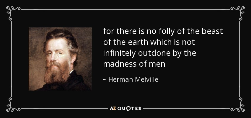 for there is no folly of the beast of the earth which is not infinitely outdone by the madness of men - Herman Melville