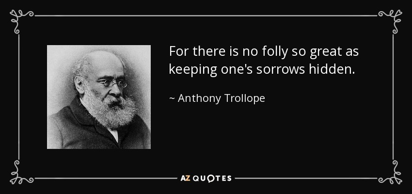 For there is no folly so great as keeping one's sorrows hidden. - Anthony Trollope