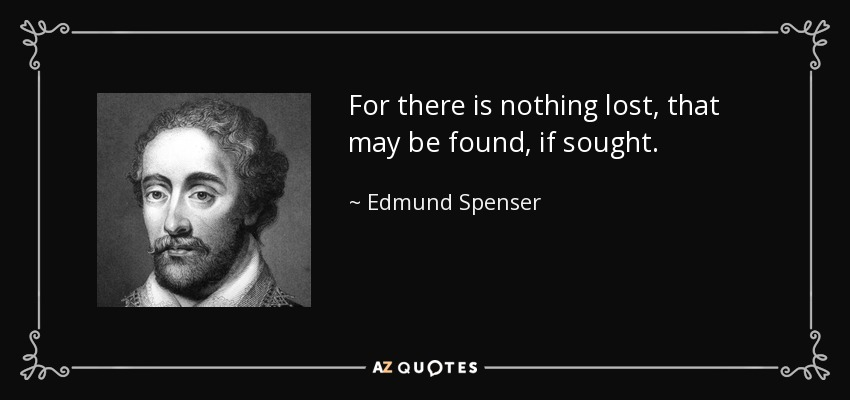 For there is nothing lost, that may be found, if sought. - Edmund Spenser
