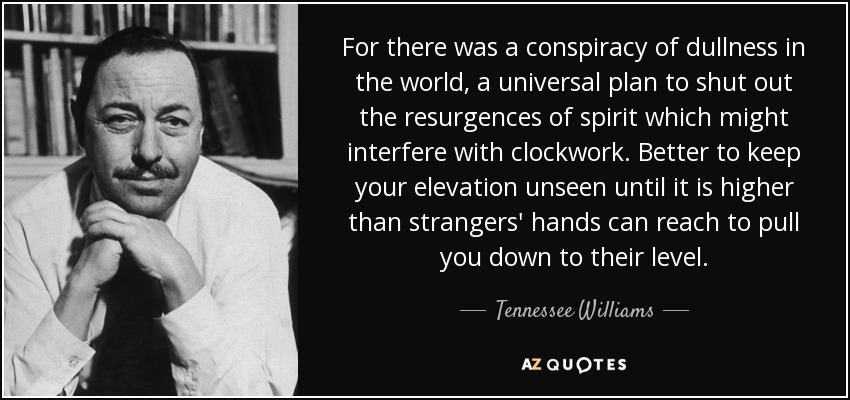 For there was a conspiracy of dullness in the world, a universal plan to shut out the resurgences of spirit which might interfere with clockwork. Better to keep your elevation unseen until it is higher than strangers' hands can reach to pull you down to their level. - Tennessee Williams