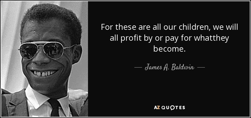For these are all our children, we will all profit by or pay for whatthey become. - James A. Baldwin