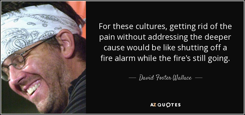 For these cultures, getting rid of the pain without addressing the deeper cause would be like shutting off a fire alarm while the fire's still going. - David Foster Wallace