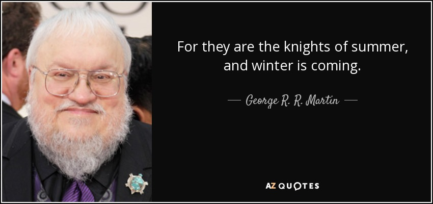 For they are the knights of summer, and winter is coming. - George R. R. Martin