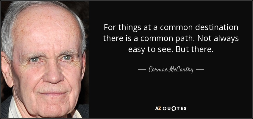 For things at a common destination there is a common path. Not always easy to see. But there. - Cormac McCarthy