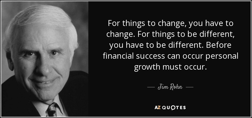 For things to change, you have to change. For things to be different, you have to be different. Before financial success can occur personal growth must occur. - Jim Rohn
