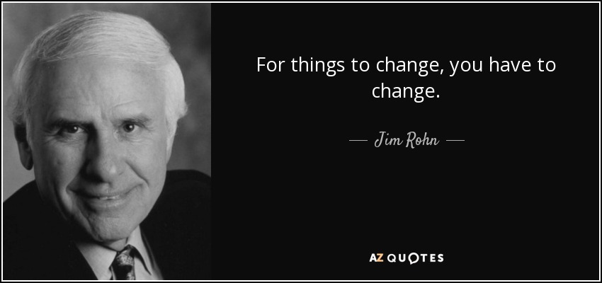 For things to change, you have to change. - Jim Rohn