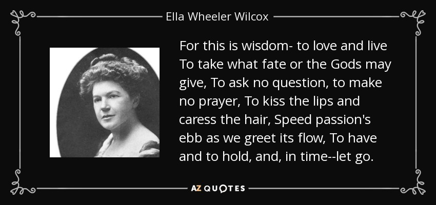For this is wisdom- to love and live To take what fate or the Gods may give, To ask no question, to make no prayer, To kiss the lips and caress the hair, Speed passion's ebb as we greet its flow, To have and to hold, and, in time--let go. - Ella Wheeler Wilcox