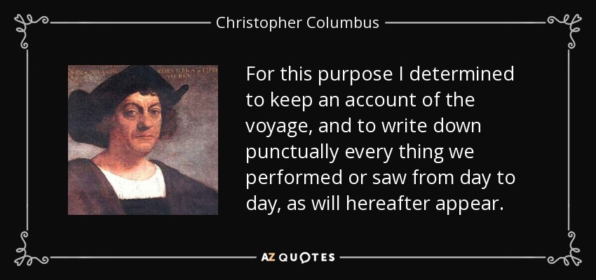 For this purpose I determined to keep an account of the voyage, and to write down punctually every thing we performed or saw from day to day, as will hereafter appear. - Christopher Columbus