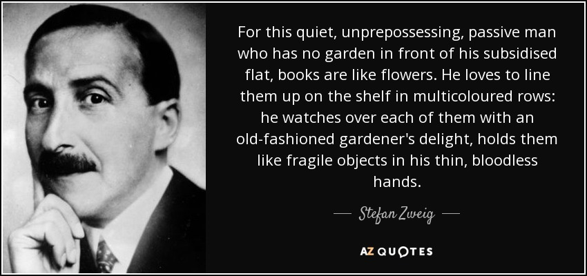 For this quiet, unprepossessing, passive man who has no garden in front of his subsidised flat, books are like flowers. He loves to line them up on the shelf in multicoloured rows: he watches over each of them with an old-fashioned gardener's delight, holds them like fragile objects in his thin, bloodless hands. - Stefan Zweig