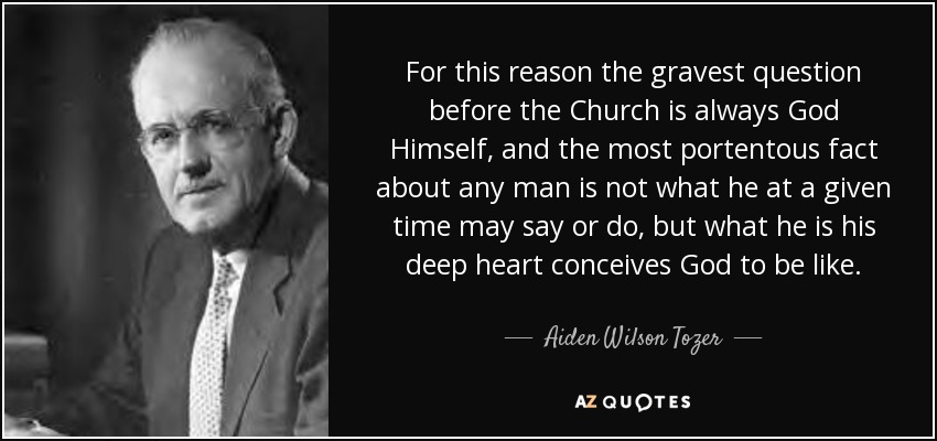 For this reason the gravest question before the Church is always God Himself, and the most portentous fact about any man is not what he at a given time may say or do, but what he is his deep heart conceives God to be like. - Aiden Wilson Tozer