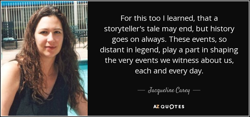 For this too I learned, that a storyteller's tale may end, but history goes on always. These events, so distant in legend, play a part in shaping the very events we witness about us, each and every day. - Jacqueline Carey