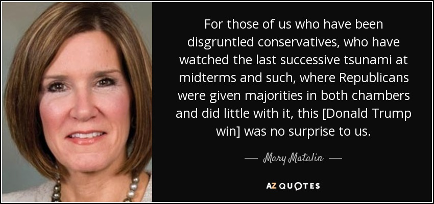 For those of us who have been disgruntled conservatives, who have watched the last successive tsunami at midterms and such, where Republicans were given majorities in both chambers and did little with it, this [Donald Trump win] was no surprise to us. - Mary Matalin