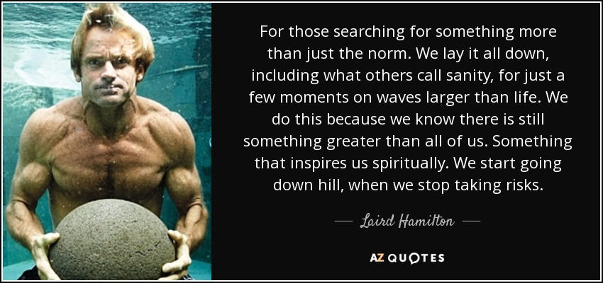 For those searching for something more than just the norm. We lay it all down, including what others call sanity, for just a few moments on waves larger than life. We do this because we know there is still something greater than all of us. Something that inspires us spiritually. We start going down hill, when we stop taking risks. - Laird Hamilton