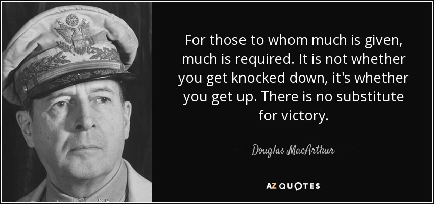 For those to whom much is given, much is required. It is not whether you get knocked down, it's whether you get up. There is no substitute for victory. - Douglas MacArthur