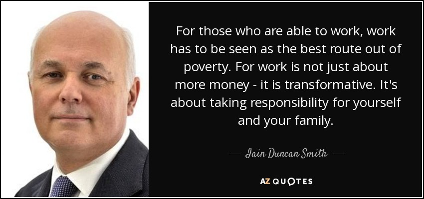 For those who are able to work, work has to be seen as the best route out of poverty. For work is not just about more money - it is transformative. It's about taking responsibility for yourself and your family. - Iain Duncan Smith