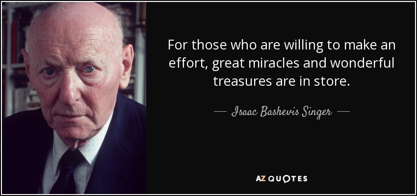 For those who are willing to make an effort, great miracles and wonderful treasures are in store. - Isaac Bashevis Singer
