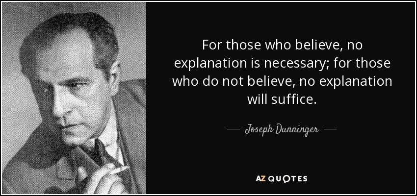 For those who believe, no explanation is necessary; for those who do not believe, no explanation will suffice. - Joseph Dunninger