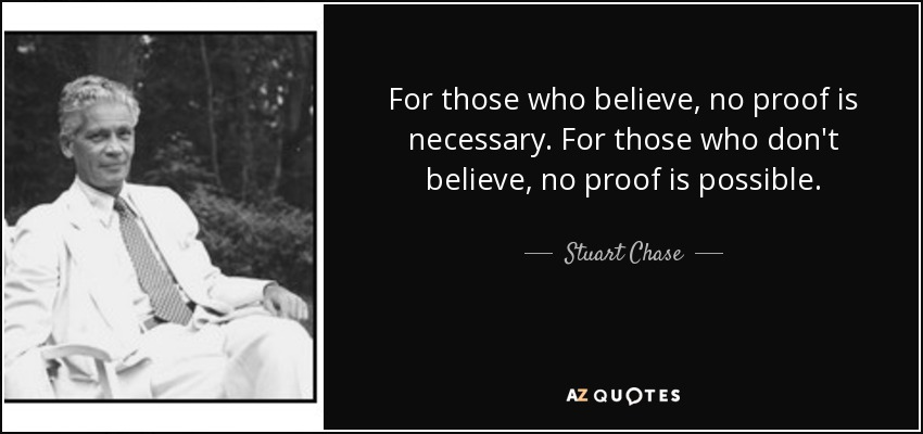 For those who believe, no proof is necessary. For those who don't believe, no proof is possible. - Stuart Chase