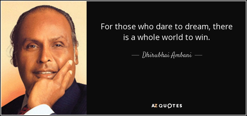 For those who dare to dream, there is a whole world to win. - Dhirubhai Ambani