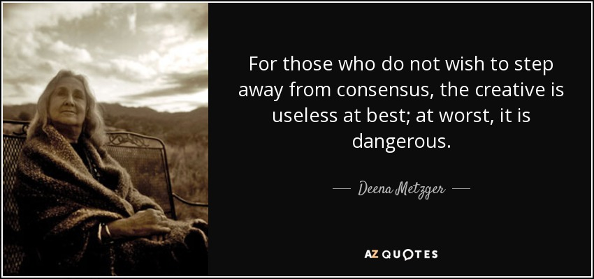 For those who do not wish to step away from consensus, the creative is useless at best; at worst, it is dangerous. - Deena Metzger