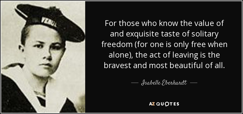 For those who know the value of and exquisite taste of solitary freedom (for one is only free when alone), the act of leaving is the bravest and most beautiful of all. - Isabelle Eberhardt