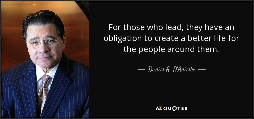 For those who lead, they have an obligation to create a better life for the people around them. - Daniel A. D'Aniello