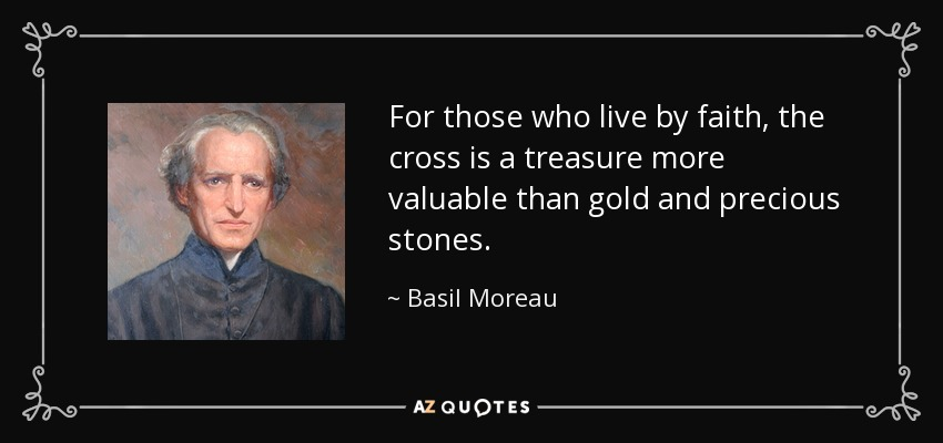 For those who live by faith, the cross is a treasure more valuable than gold and precious stones. - Basil Moreau