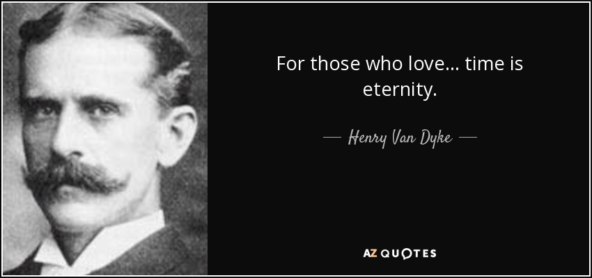 For those who love... time is eternity. - Henry Van Dyke