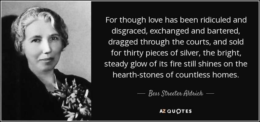 For though love has been ridiculed and disgraced, exchanged and bartered, dragged through the courts, and sold for thirty pieces of silver, the bright, steady glow of its fire still shines on the hearth-stones of countless homes. - Bess Streeter Aldrich
