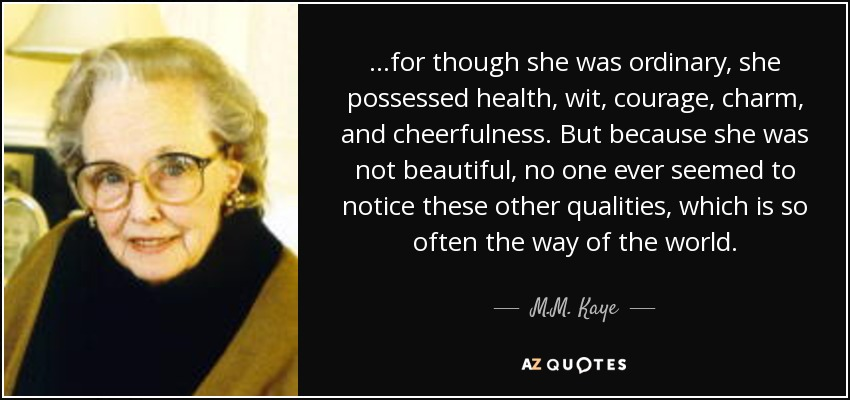 ...for though she was ordinary, she possessed health, wit, courage, charm, and cheerfulness. But because she was not beautiful, no one ever seemed to notice these other qualities, which is so often the way of the world. - M.M. Kaye