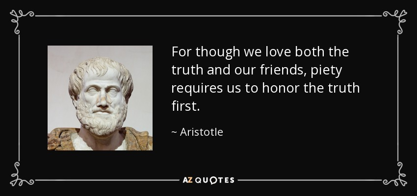 For though we love both the truth and our friends, piety requires us to honor the truth first. - Aristotle