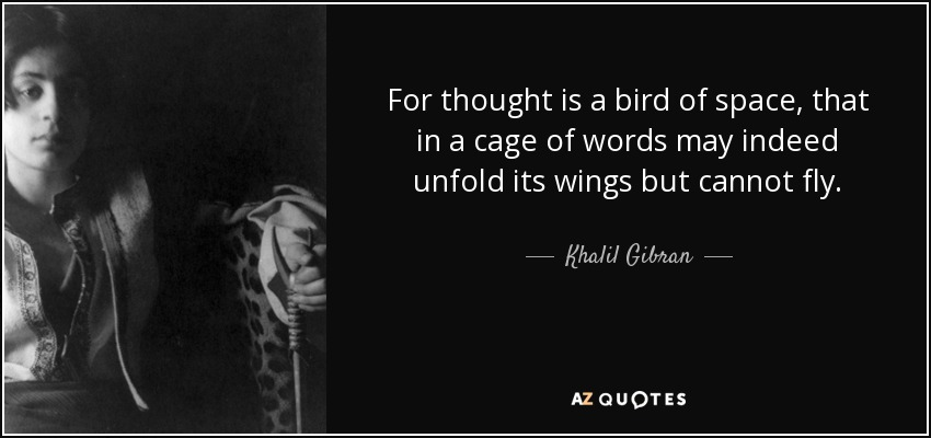 For thought is a bird of space, that in a cage of words may indeed unfold its wings but cannot fly. - Khalil Gibran