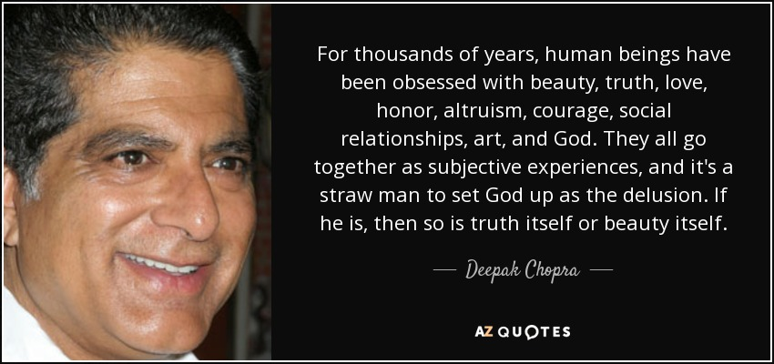 For thousands of years, human beings have been obsessed with beauty, truth, love, honor, altruism, courage, social relationships, art, and God. They all go together as subjective experiences, and it's a straw man to set God up as the delusion. If he is, then so is truth itself or beauty itself. - Deepak Chopra