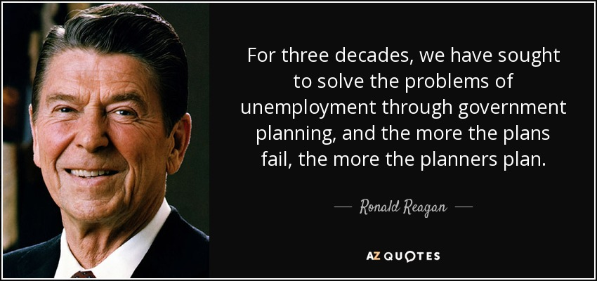 For three decades, we have sought to solve the problems of unemployment through government planning, and the more the plans fail, the more the planners plan. - Ronald Reagan