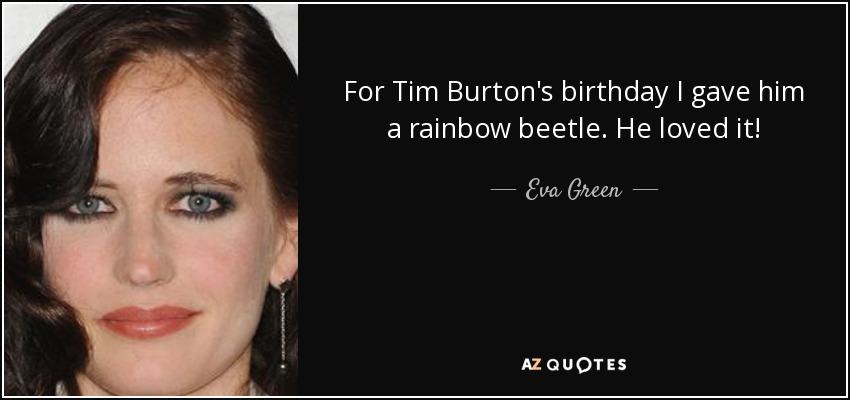 For Tim Burton's birthday I gave him a rainbow beetle. He loved it! - Eva Green