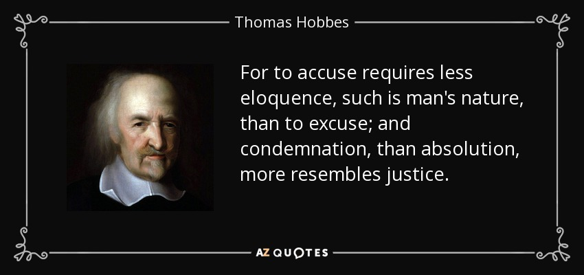 For to accuse requires less eloquence, such is man's nature, than to excuse; and condemnation, than absolution, more resembles justice. - Thomas Hobbes