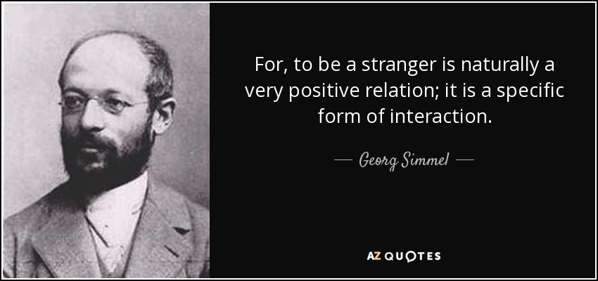 For, to be a stranger is naturally a very positive relation; it is a specific form of interaction. - Georg Simmel